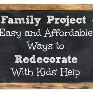 Family Project - Easy and Affordable Ways to Redecorate With Kids' Help